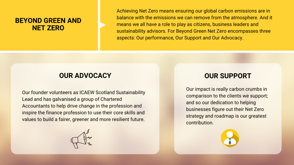 Beyond Green and Net Zero - as a small business, there are three different ways in which we can support the move towards Net Zero: Our Advocacy, our support of our clients, and our performance. Our advocacy encompasses team members volunteering and using their knowledge to help drive change outside of work. Our support includes the work we do in helping businesses plan for Net Zero.